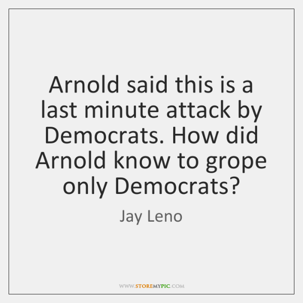 Arnold said this is a last minute attack by Democrats. How did ...