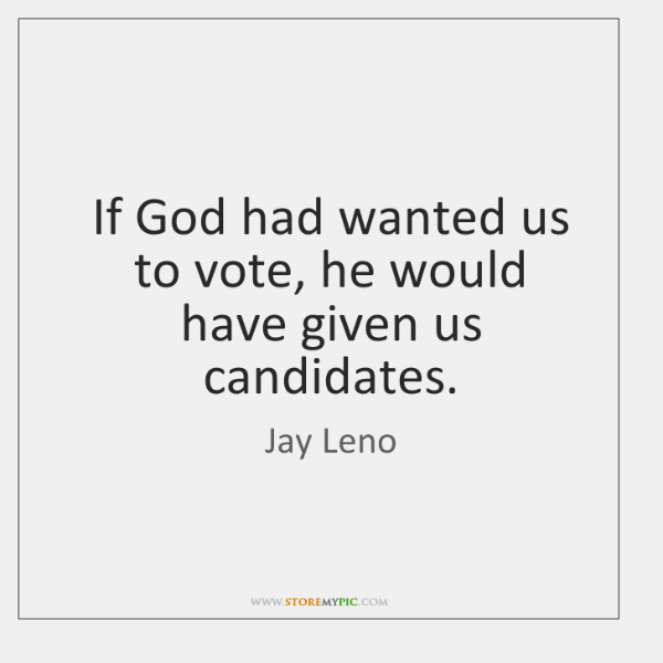 If God had wanted us to vote, he would have given us ...
