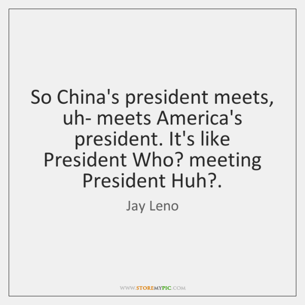 So China's president meets, uh- meets America's president. It's like President Who? ...