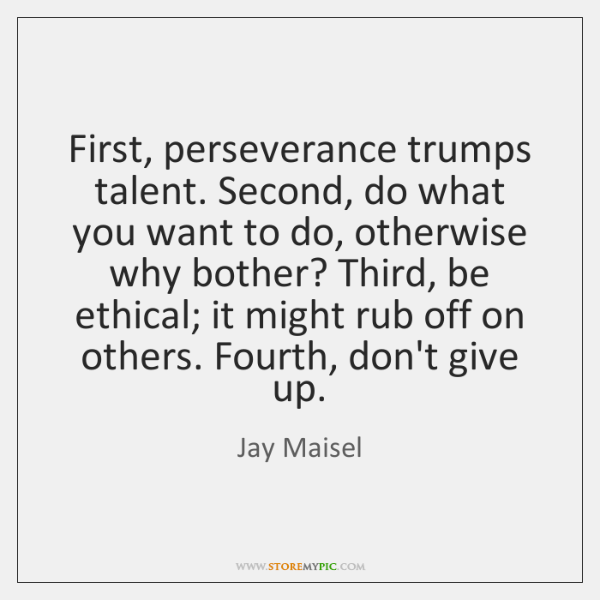 First, perseverance trumps talent. Second, do what you want to do, otherwise ...
