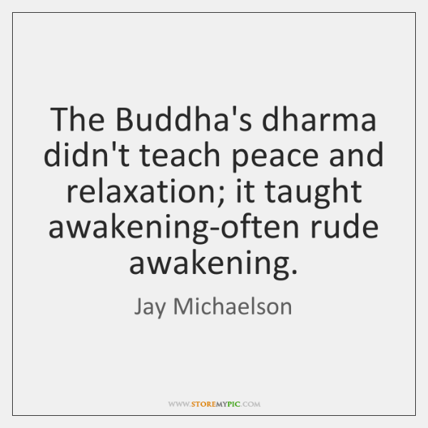 The Buddha's dharma didn't teach peace and relaxation; it taught awakening-often rude ...