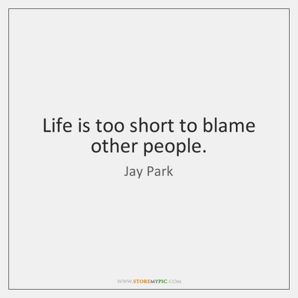 Life is too short to blame other people.