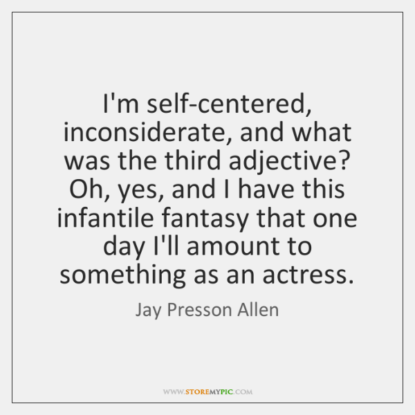 I'm self-centered, inconsiderate, and what was the third adjective? Oh, yes, and ...