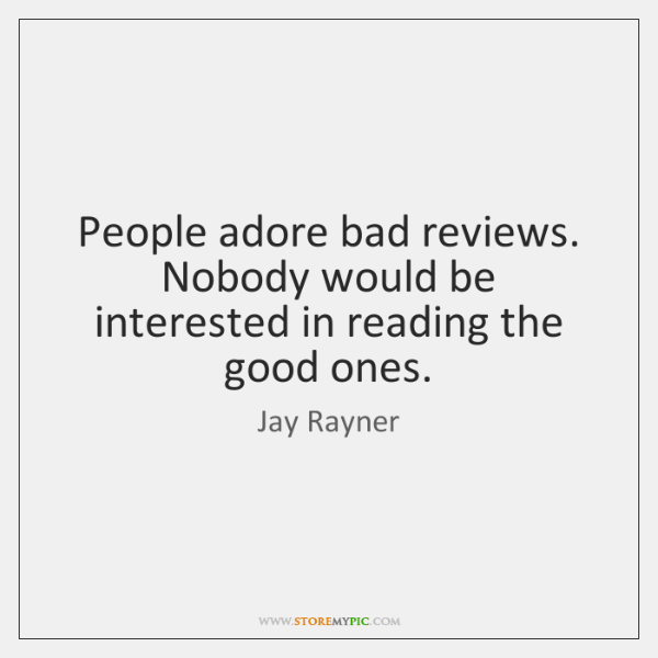 People adore bad reviews. Nobody would be interested in reading the good ...