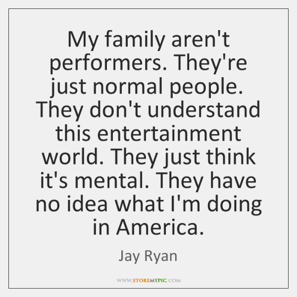My family aren't performers. They're just normal people. They don't understand this ...
