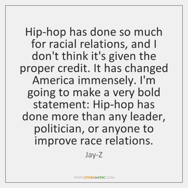 Hip-hop has done so much for racial relations, and I don't think ...