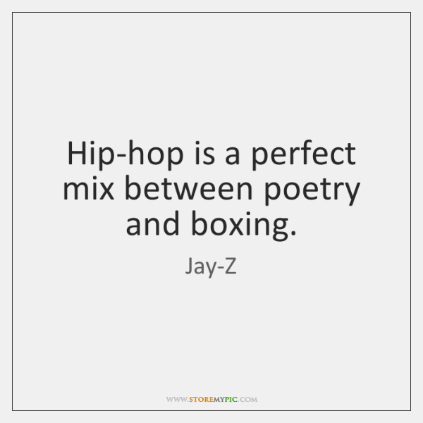 Hip-hop is a perfect mix between poetry and boxing.