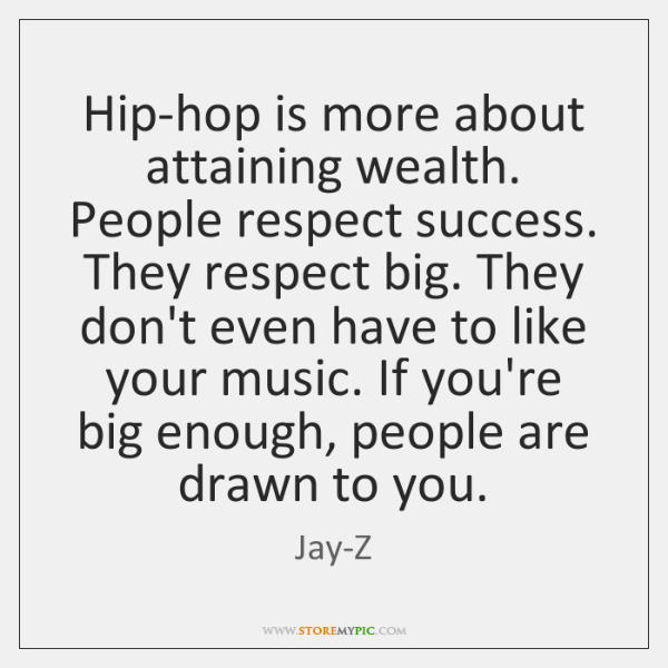 Hip-hop is more about attaining wealth. People respect success. They respect big. ...