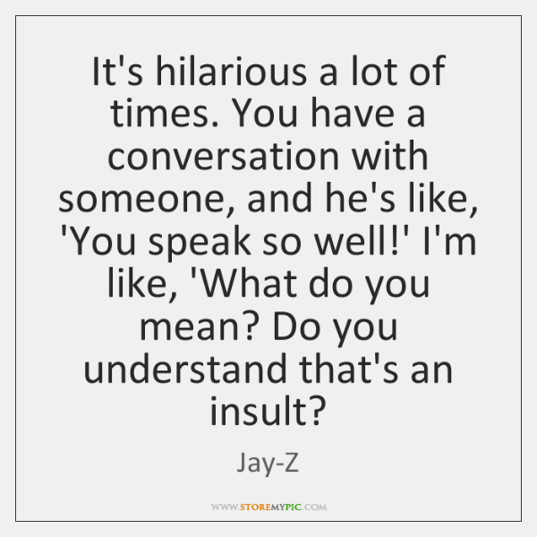 It's hilarious a lot of times. You have a conversation with someone, ...