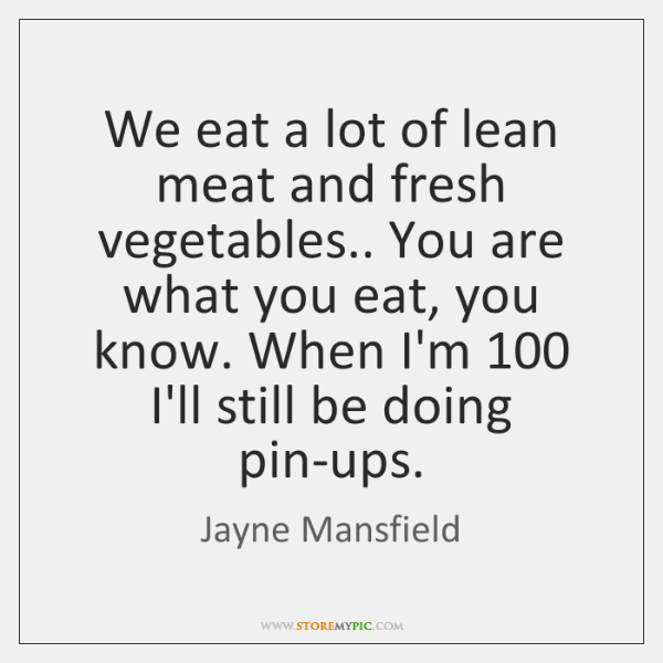 We eat a lot of lean meat and fresh vegetables.. You are ...