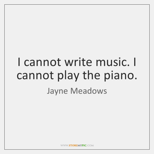 I cannot write music. I cannot play the piano.