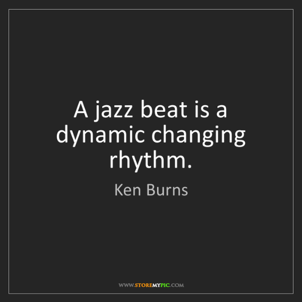 Ken Burns: A jazz beat is a dynamic changing rhythm.