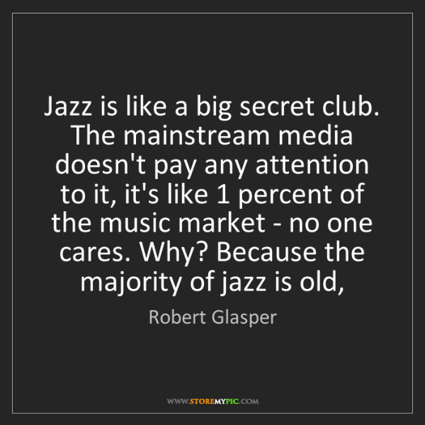 Robert Glasper: Jazz is like a big secret club. The mainstream media...