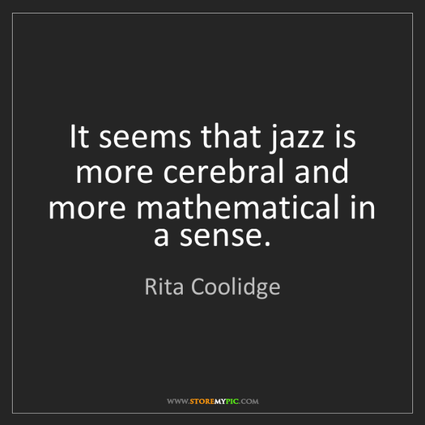 Rita Coolidge: It seems that jazz is more cerebral and more mathematical...