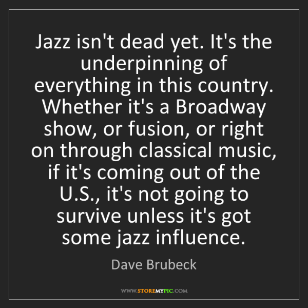 Dave Brubeck: Jazz isn't dead yet. It's the underpinning of everything...