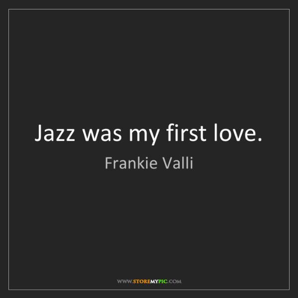 Frankie Valli: Jazz was my first love.