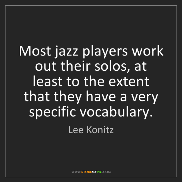 Lee Konitz: Most jazz players work out their solos, at least to the...