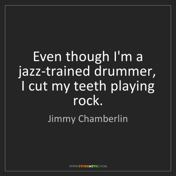 Jimmy Chamberlin: Even though I'm a jazz-trained drummer, I cut my teeth...