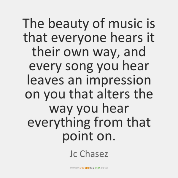 The beauty of music is that everyone hears it their own way, ...