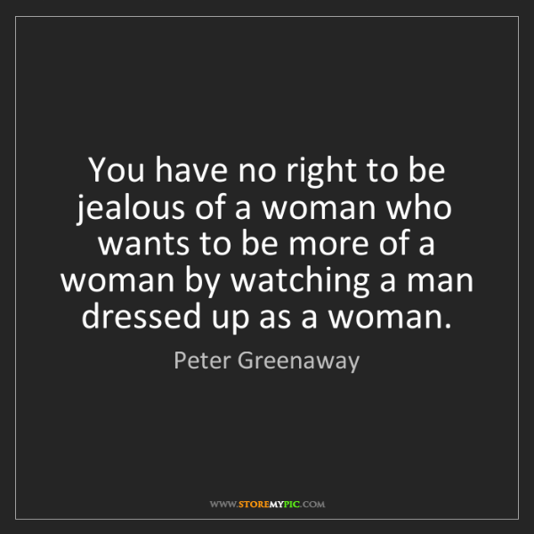 Peter Greenaway: You have no right to be jealous of a woman who wants...