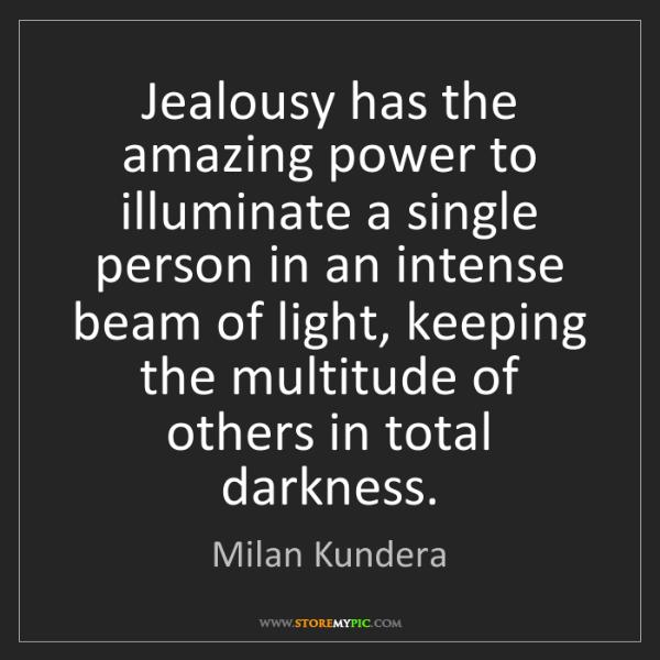 Milan Kundera: Jealousy has the amazing power to illuminate a single...