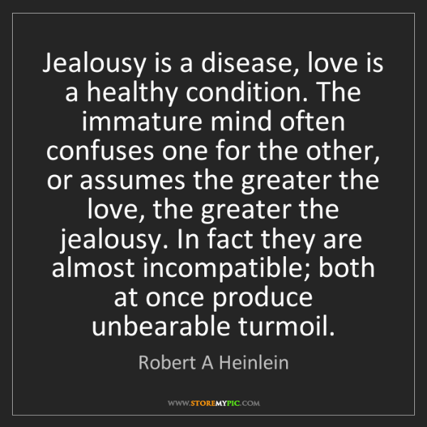 Robert A Heinlein: Jealousy is a disease, love is a healthy condition. The...