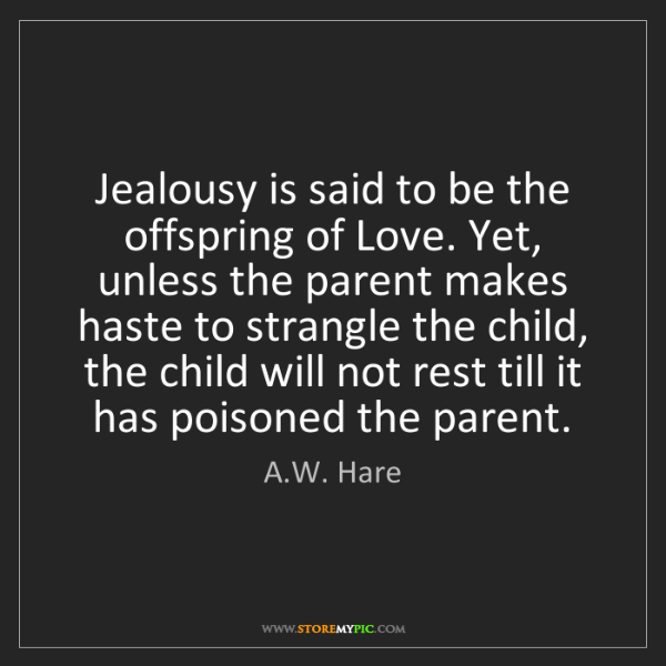 A.W. Hare: Jealousy is said to be the offspring of Love. Yet, unless...