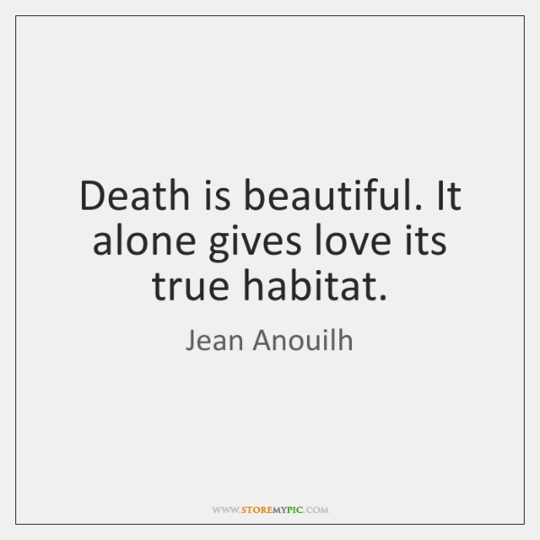 Death is beautiful. It alone gives love its true habitat.