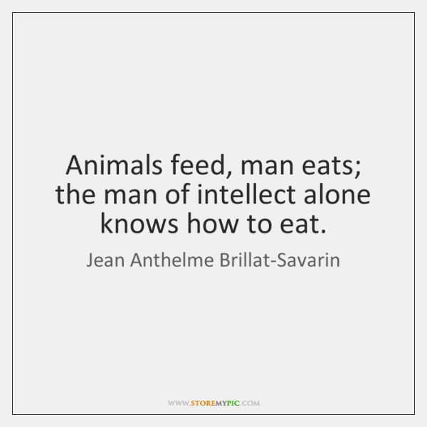 Animals feed, man eats; the man of intellect alone knows how to ...