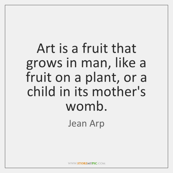 Art is a fruit that grows in man, like a fruit on ...
