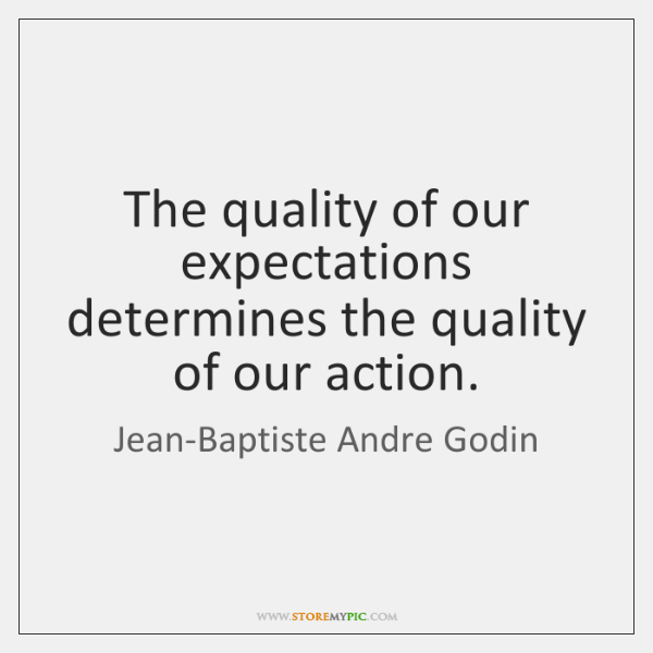 The quality of our expectations determines the quality of our action.