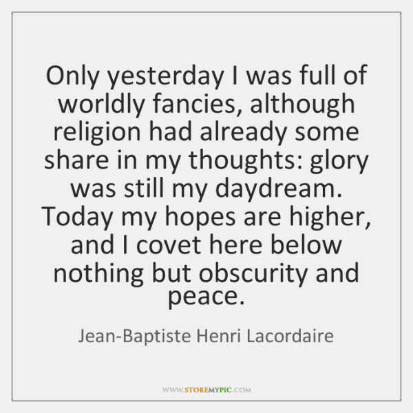 Only yesterday I was full of worldly fancies, although religion had already ...