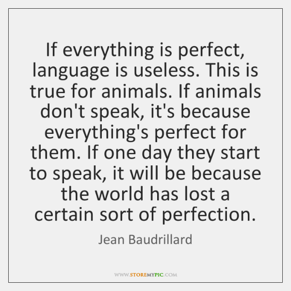 If everything is perfect, language is useless. This is true for animals. ...