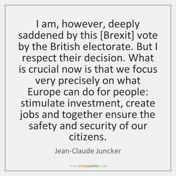 I am, however, deeply saddened by this [Brexit] vote by the British ...