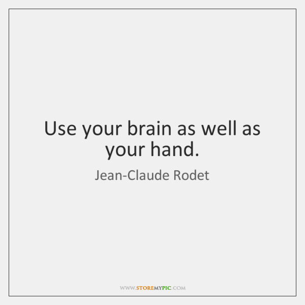 Use your brain as well as your hand.