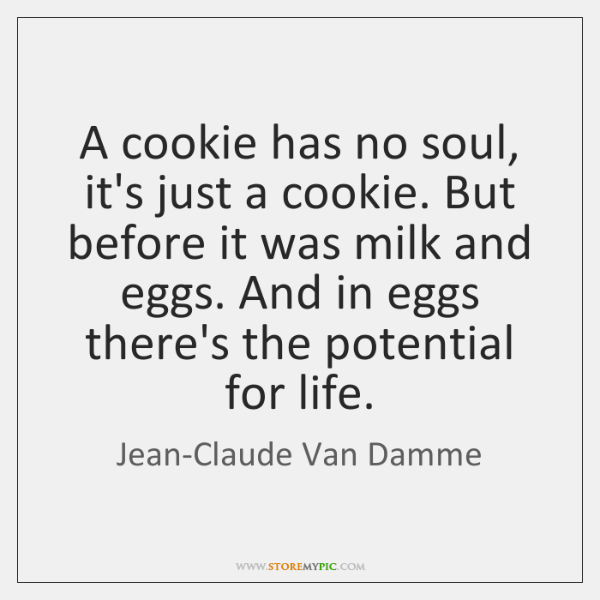 A cookie has no soul, it's just a cookie. But before it ...