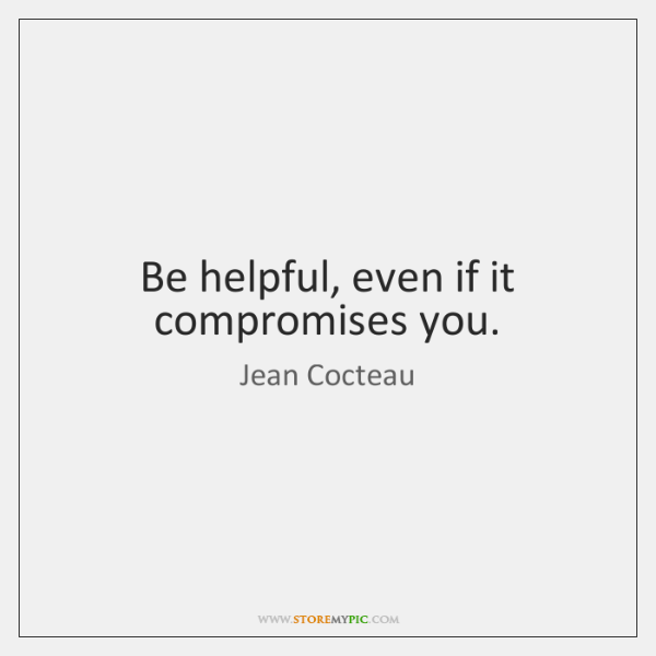 Be helpful, even if it compromises you.