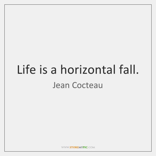 Life is a horizontal fall.