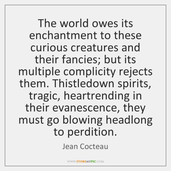 The world owes its enchantment to these curious creatures and their fancies; ...