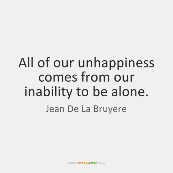 All of our unhappiness comes from our inability to be alone.