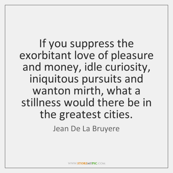 If you suppress the exorbitant love of pleasure and money, idle curiosity, ...