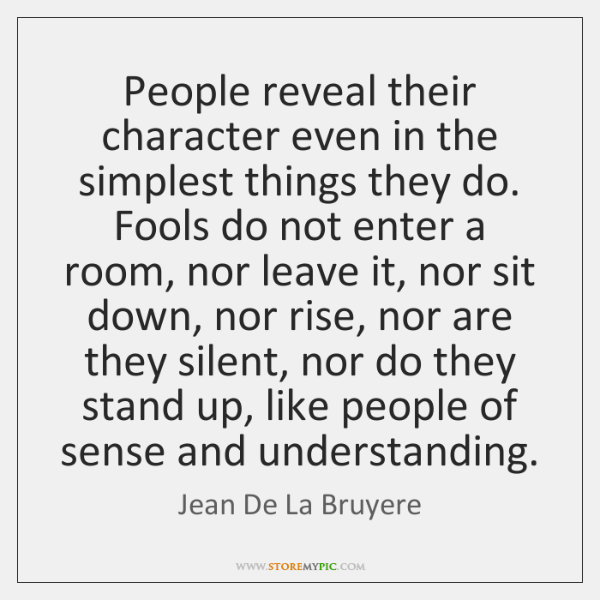 People reveal their character even in the simplest things they do. Fools ...