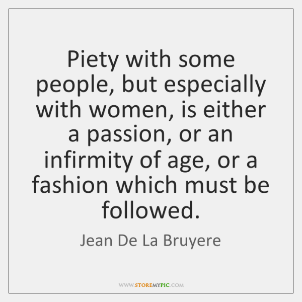 Piety with some people, but especially with women, is either a passion, ...