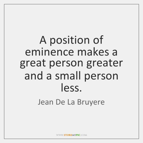 A position of eminence makes a great person greater and a small ...