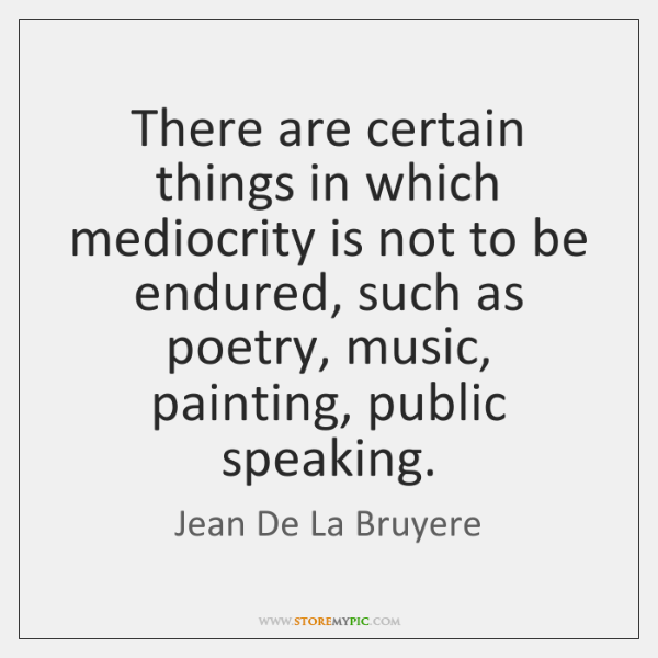 There are certain things in which mediocrity is not to be endured, ...