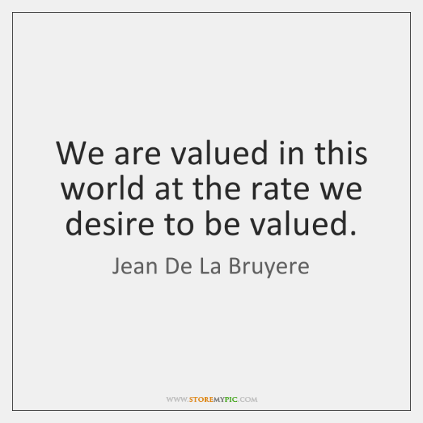 We are valued in this world at the rate we desire to ...