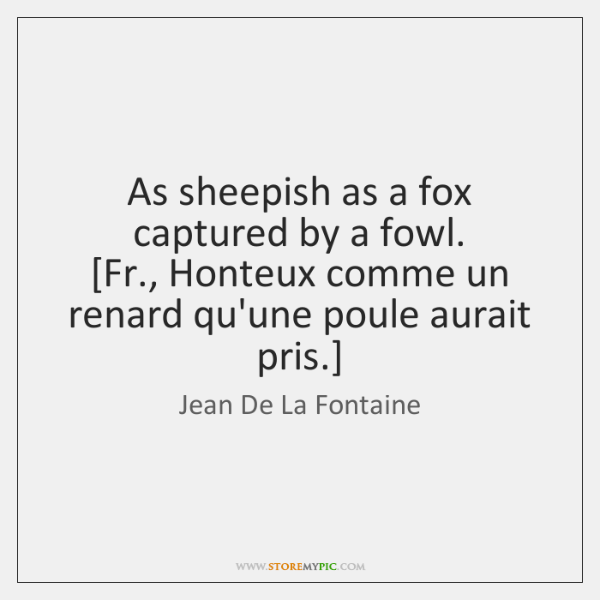 As sheepish as a fox captured by a fowl.  [Fr., Honteux comme ...