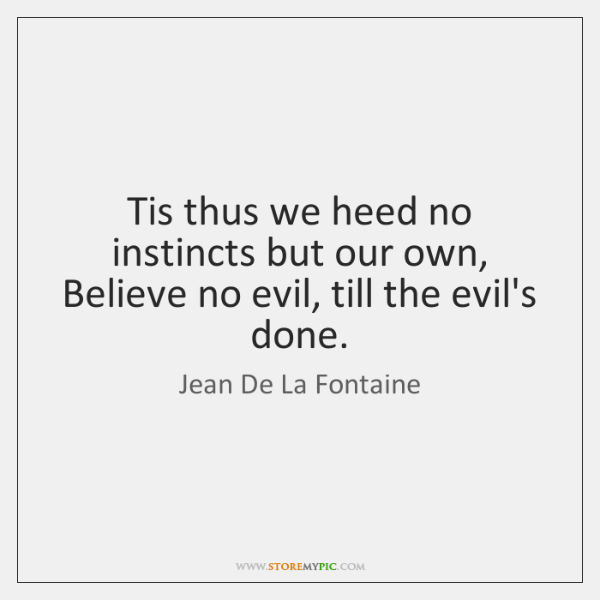 Tis thus we heed no instincts but our own, Believe no evil, ...