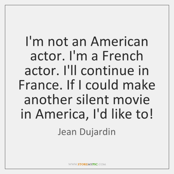 I'm not an American actor. I'm a French actor. I'll continue in ...