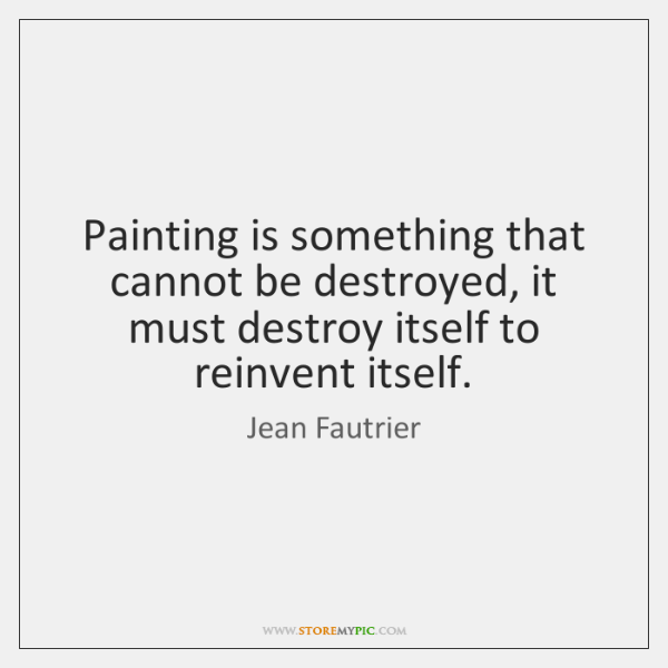 Painting is something that cannot be destroyed, it must destroy itself to ...